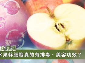 水果幹細胞真的有排毒瘦身美容功效?